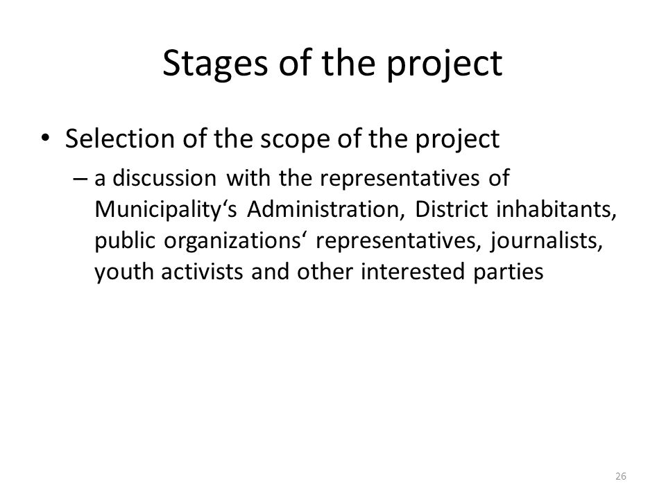 Stages of the project Selection of the scope of the project – a discussion with the representatives of Municipalitys Administration, District inhabitants, public organizations representatives, journalists, youth activists and other interested parties 26
