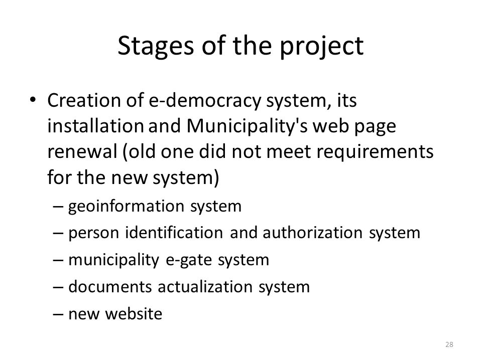 Stages of the project Creation of e-democracy system, its installation and Municipality s web page renewal (old one did not meet requirements for the new system) – geoinformation system – person identification and authorization system – municipality e-gate system – documents actualization system – new website 28