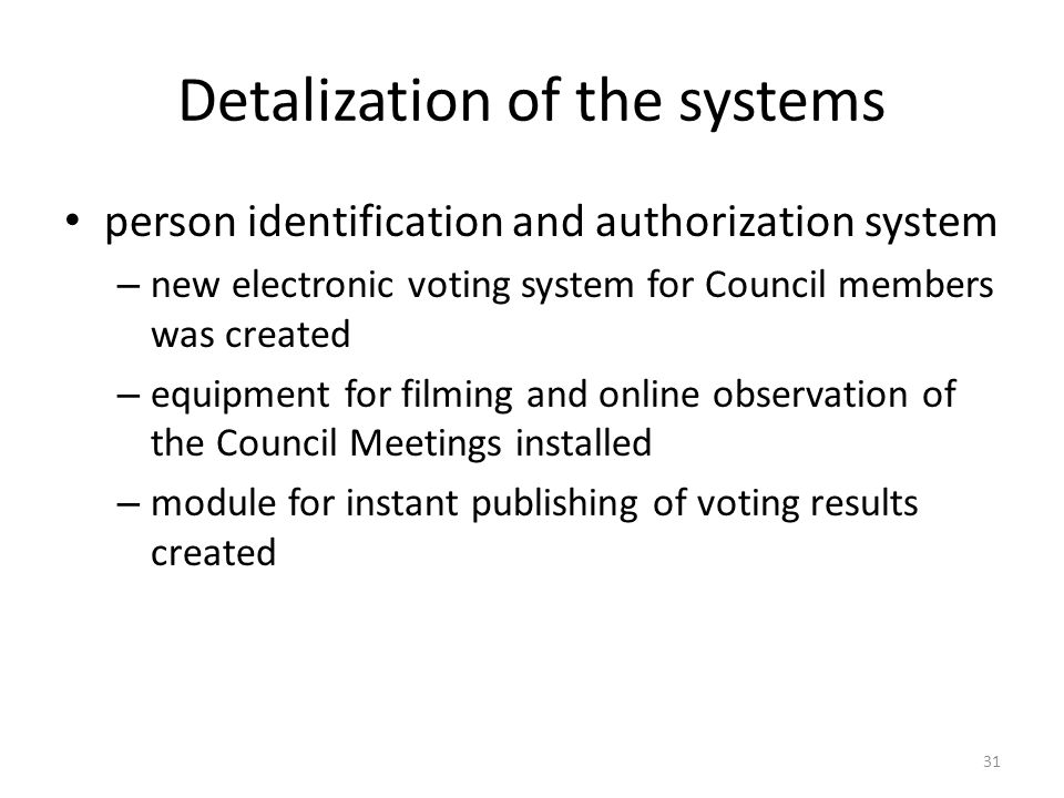 Detalization of the systems person identification and authorization system – new electronic voting system for Council members was created – equipment for filming and online observation of the Council Meetings installed – module for instant publishing of voting results created 31