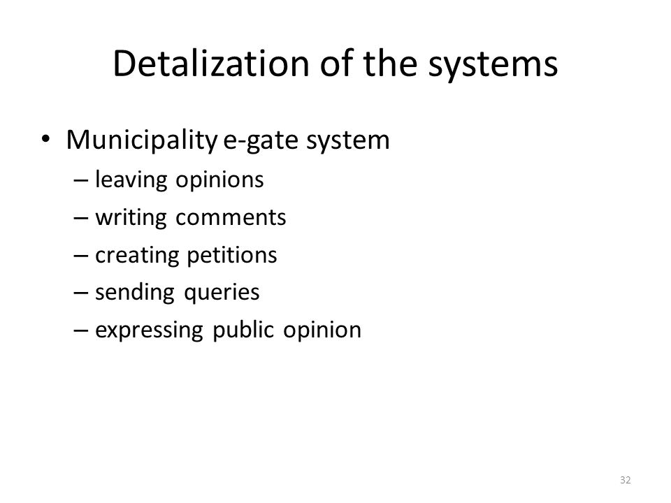 Detalization of the systems Municipality e-gate system – leaving opinions – writing comments – creating petitions – sending queries – expressing public opinion 32