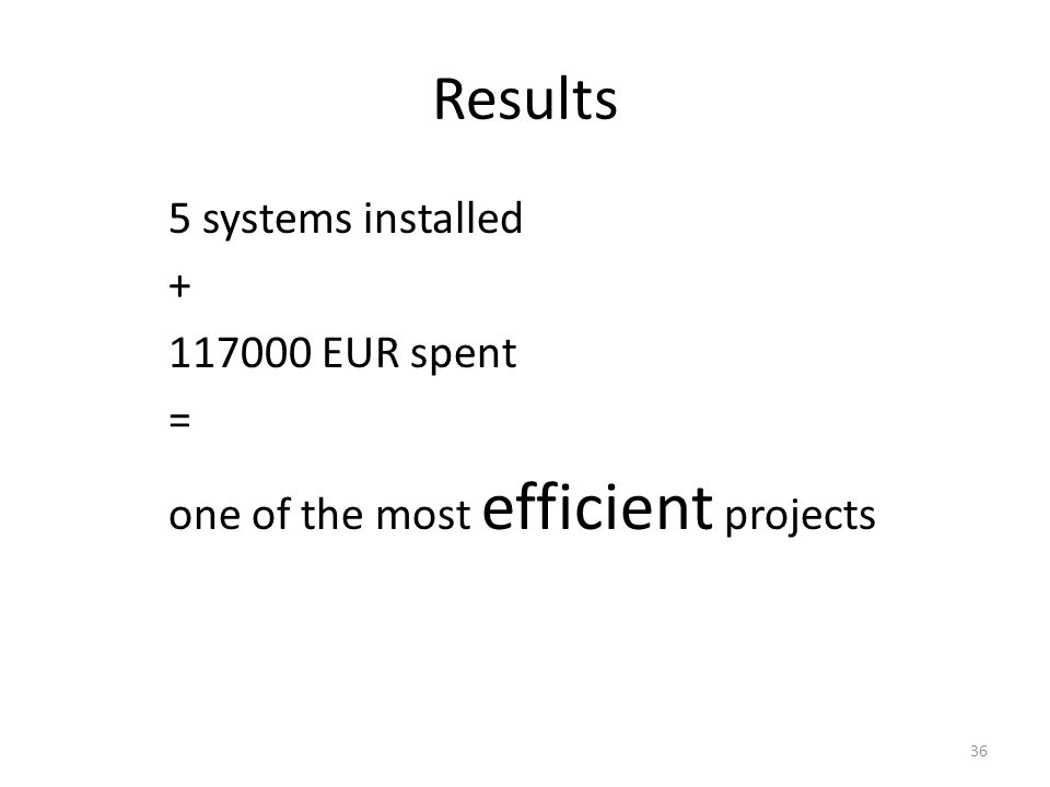 Results 5 systems installed + 117000 EUR spent = one of the most efficient projects 36
