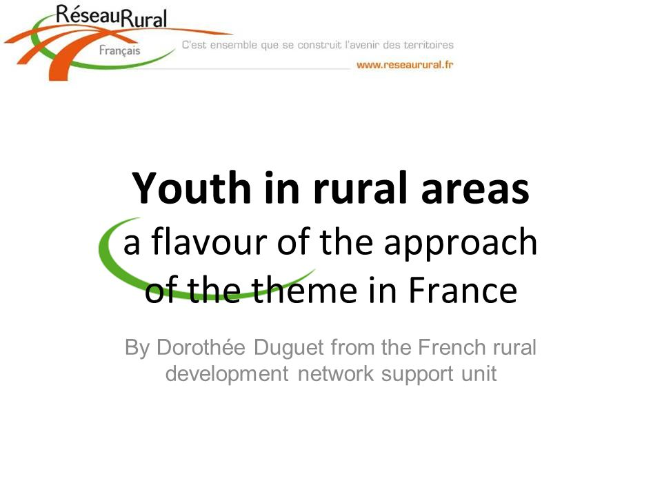 Youth in rural areas a flavour of the approach of the theme in France By Dorothée Duguet from the French rural development network support unit