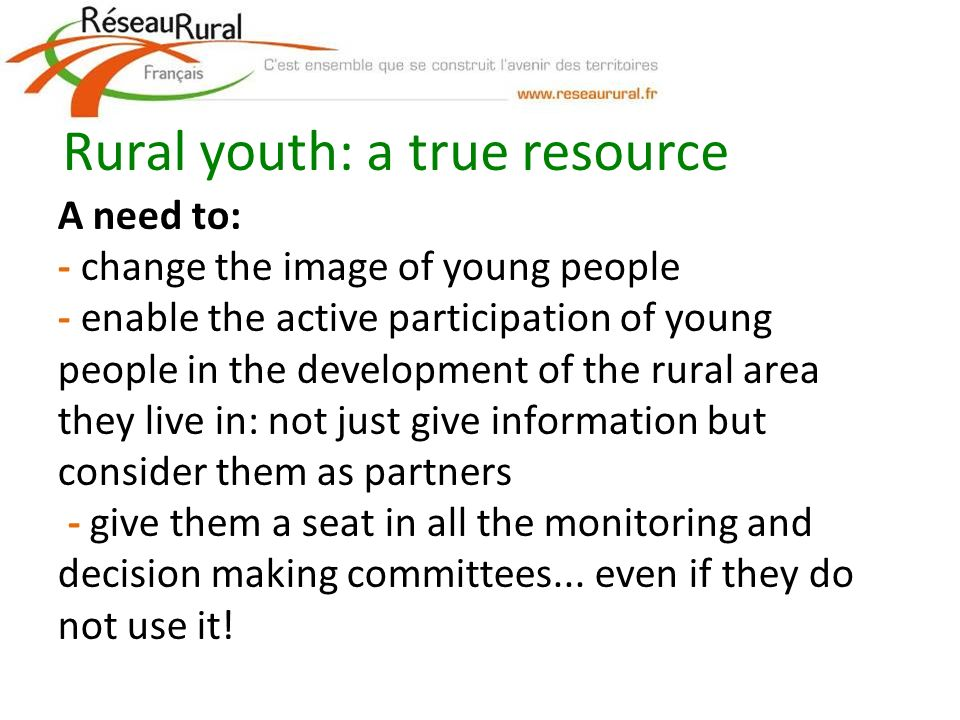 A need to: - change the image of young people - enable the active participation of young people in the development of the rural area they live in: not just give information but consider them as partners - give them a seat in all the monitoring and decision making committees...