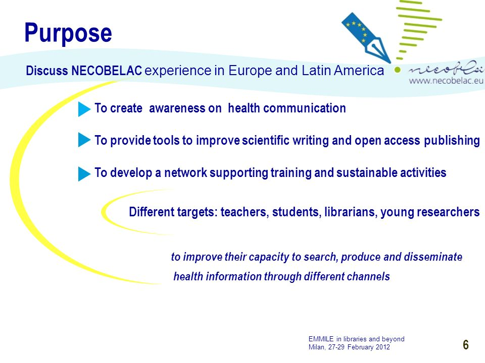 6 Purpose Discuss NECOBELAC experience in Europe and Latin America To create awareness on health communication To provide tools to improve scientific writing and open access publishing To develop a network supporting training and sustainable activities to improve their capacity to search, produce and disseminate health information through different channels MET compliant Different targets: teachers, students, librarians, young researchers EMMILE in libraries and beyond Milan, 27-29 February 2012