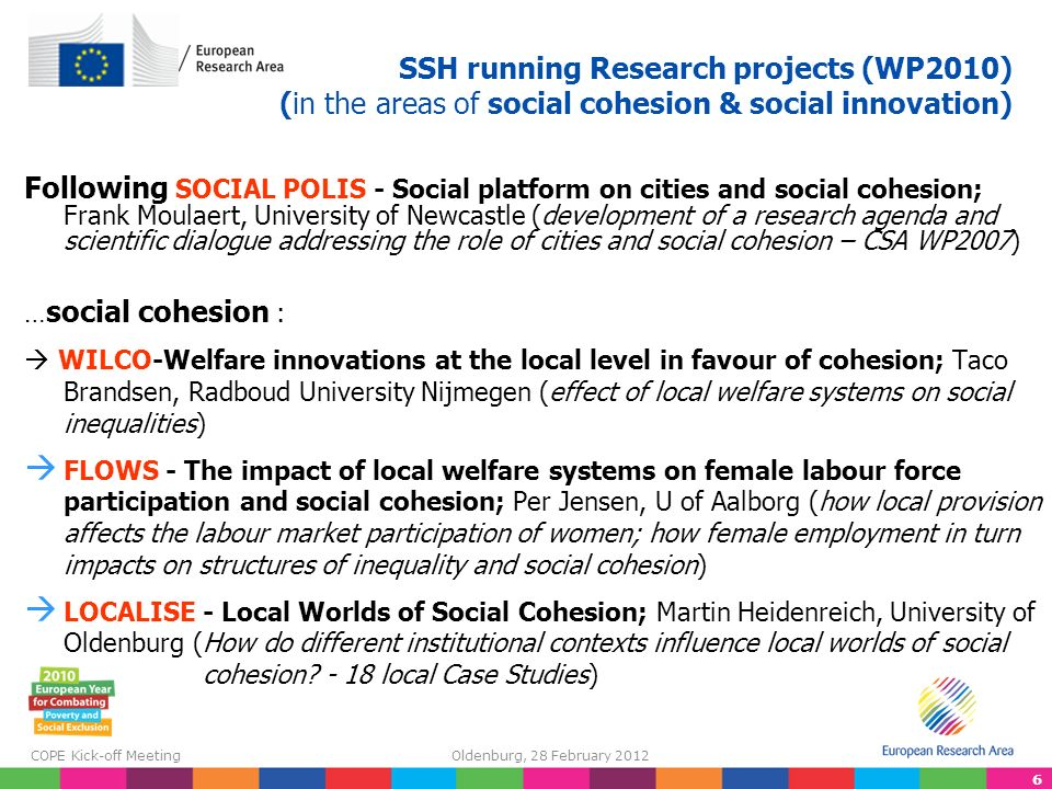 6 COPE Kick-off Meeting Oldenburg, 28 February 2012 SSH running Research projects (WP2010) (in the areas of social cohesion & social innovation) Following SOCIAL POLIS - Social platform on cities and social cohesion; Frank Moulaert, University of Newcastle (development of a research agenda and scientific dialogue addressing the role of cities and social cohesion – CSA WP2007) … social cohesion : WILCO-Welfare innovations at the local level in favour of cohesion; Taco Brandsen, Radboud University Nijmegen (effect of local welfare systems on social inequalities) FLOWS - The impact of local welfare systems on female labour force participation and social cohesion; Per Jensen, U of Aalborg (how local provision affects the labour market participation of women; how female employment in turn impacts on structures of inequality and social cohesion) LOCALISE - Local Worlds of Social Cohesion; Martin Heidenreich, University of Oldenburg (How do different institutional contexts influence local worlds of social cohesion.