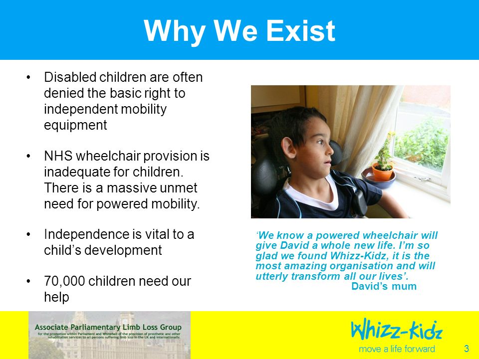 3 Why We Exist Disabled children are often denied the basic right to independent mobility equipment NHS wheelchair provision is inadequate for children.