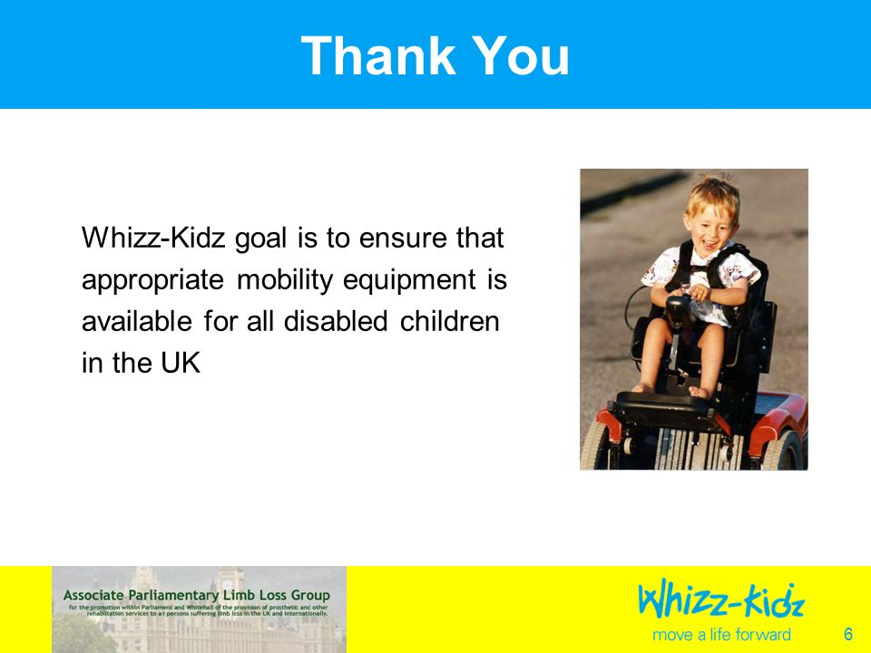 6 Thank You Whizz-Kidz goal is to ensure that appropriate mobility equipment is available for all disabled children in the UK