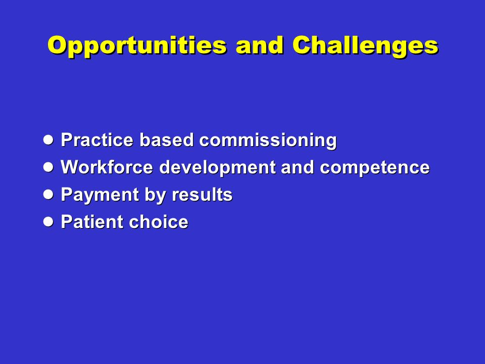 Opportunities and Challenges Practice based commissioning Workforce development and competence Payment by results Patient choice Practice based commissioning Workforce development and competence Payment by results Patient choice