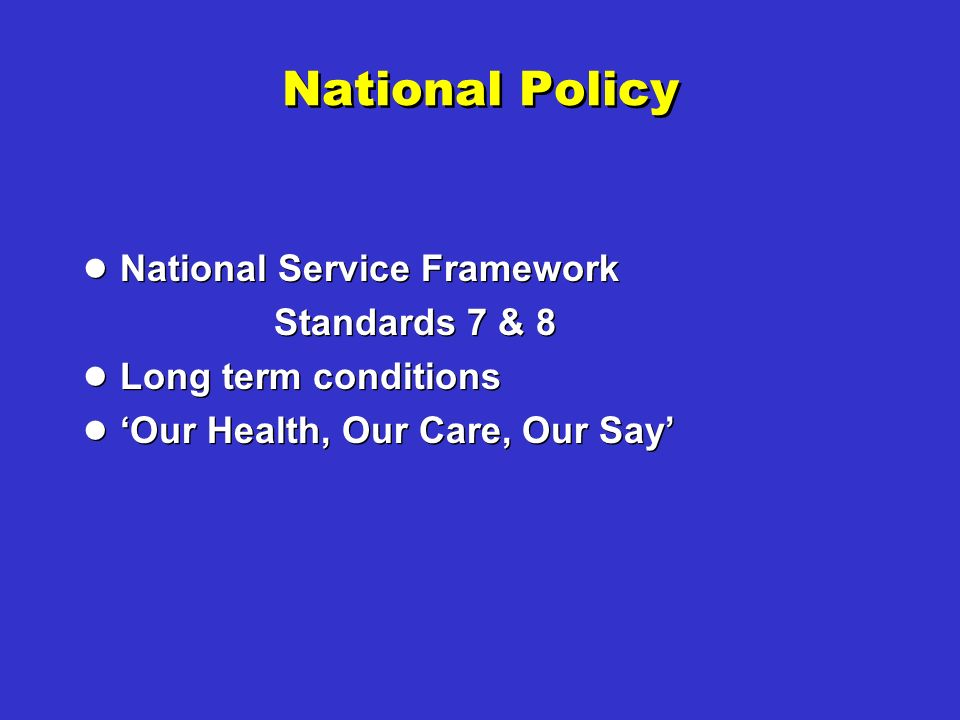 National Policy National Service Framework Standards 7 & 8 Long term conditions Our Health, Our Care, Our Say National Service Framework Standards 7 & 8 Long term conditions Our Health, Our Care, Our Say