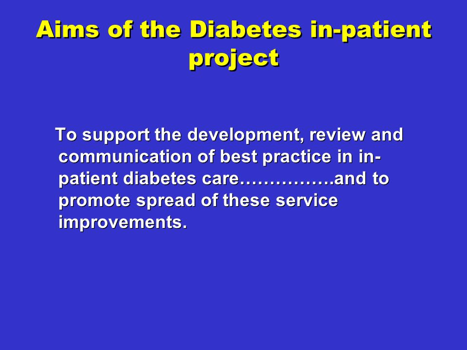 Aims of the Diabetes in-patient project To support the development, review and communication of best practice in in- patient diabetes care…………….and to promote spread of these service improvements.