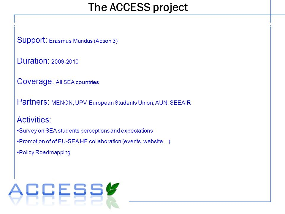 The ACCESS project Legal structure Support: Erasmus Mundus (Action 3) Duration: Coverage: All SEA countries Partners: MENON, UPV, European Students Union, AUN, SEEAIR Activities: Survey on SEA students perceptions and expectations Promotion of of EU-SEA HE collaboration (events, website…) Policy Roadmapping