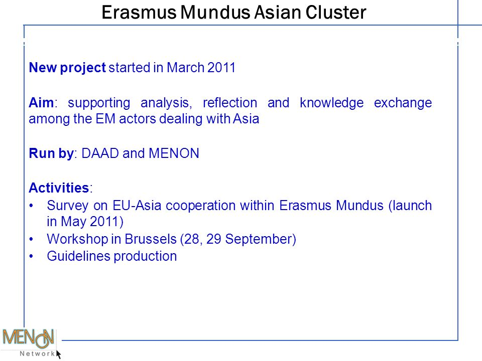 Erasmus Mundus Asian Cluster Legal structure New project started in March 2011 Aim: supporting analysis, reflection and knowledge exchange among the EM actors dealing with Asia Run by: DAAD and MENON Activities: Survey on EU-Asia cooperation within Erasmus Mundus (launch in May 2011) Workshop in Brussels (28, 29 September) Guidelines production