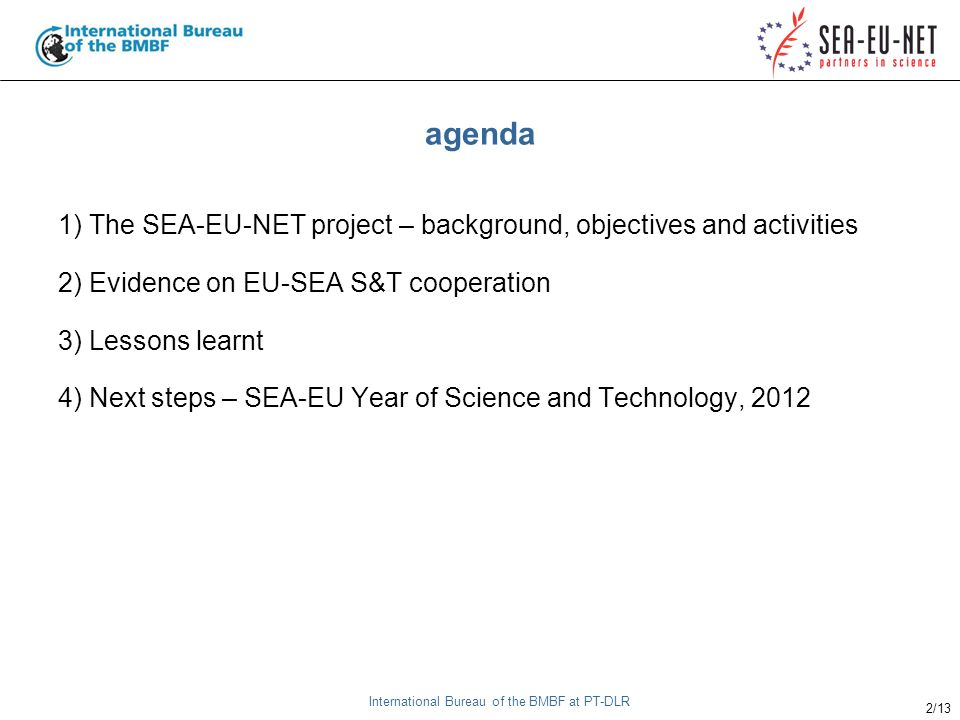 International Bureau of the BMBF at PT-DLR 2/13 agenda 1) The SEA-EU-NET project – background, objectives and activities 2) Evidence on EU-SEA S&T cooperation 3) Lessons learnt 4) Next steps – SEA-EU Year of Science and Technology, 2012