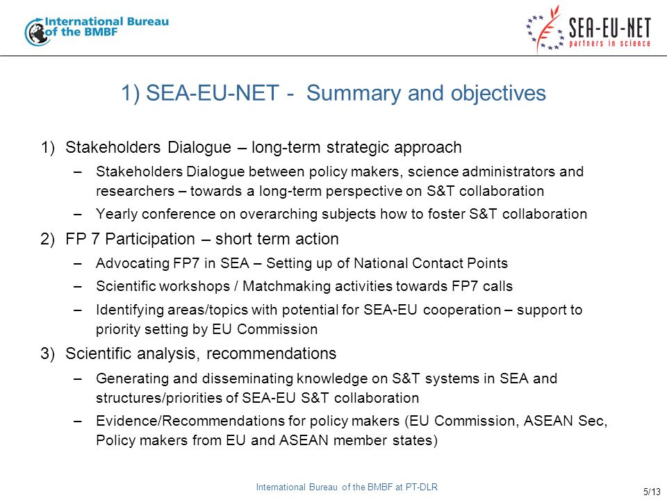 International Bureau of the BMBF at PT-DLR 5/13 1) SEA-EU-NET - Summary and objectives 1)Stakeholders Dialogue – long-term strategic approach –Stakeholders Dialogue between policy makers, science administrators and researchers – towards a long-term perspective on S&T collaboration –Yearly conference on overarching subjects how to foster S&T collaboration 2)FP 7 Participation – short term action –Advocating FP7 in SEA – Setting up of National Contact Points –Scientific workshops / Matchmaking activities towards FP7 calls –Identifying areas/topics with potential for SEA-EU cooperation – support to priority setting by EU Commission 3)Scientific analysis, recommendations –Generating and disseminating knowledge on S&T systems in SEA and structures/priorities of SEA-EU S&T collaboration –Evidence/Recommendations for policy makers (EU Commission, ASEAN Sec, Policy makers from EU and ASEAN member states)