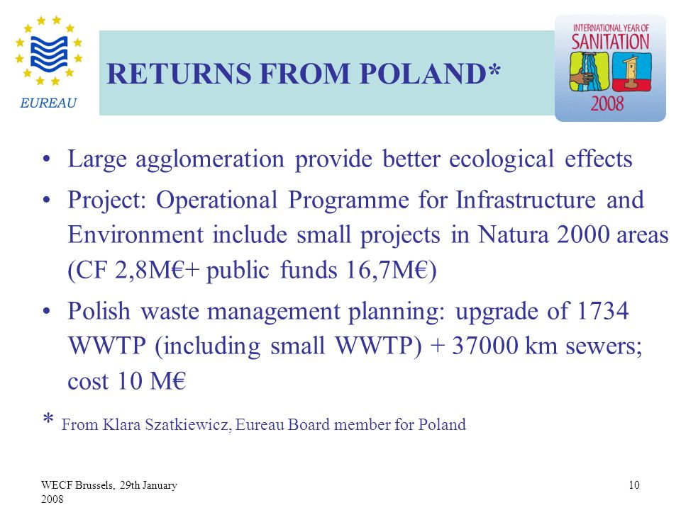 WECF Brussels, 29th January 2008 10 Large agglomeration provide better ecological effects Project: Operational Programme for Infrastructure and Environment include small projects in Natura 2000 areas (CF 2,8M+ public funds 16,7M) Polish waste management planning: upgrade of 1734 WWTP (including small WWTP) + 37000 km sewers; cost 10 M * From Klara Szatkiewicz, Eureau Board member for Poland RETURNS FROM POLAND*