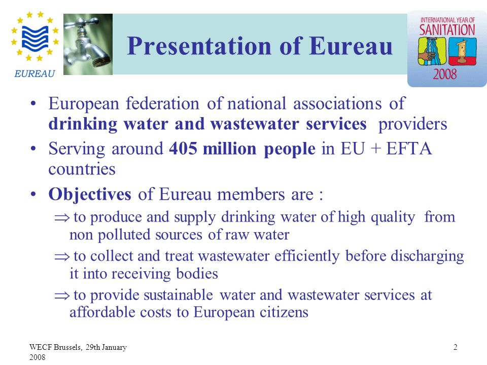 WECF Brussels, 29th January 2008 2 Presentation of Eureau European federation of national associations of drinking water and wastewater services providers Serving around 405 million people in EU + EFTA countries Objectives of Eureau members are : to produce and supply drinking water of high quality from non polluted sources of raw water to collect and treat wastewater efficiently before discharging it into receiving bodies to provide sustainable water and wastewater services at affordable costs to European citizens