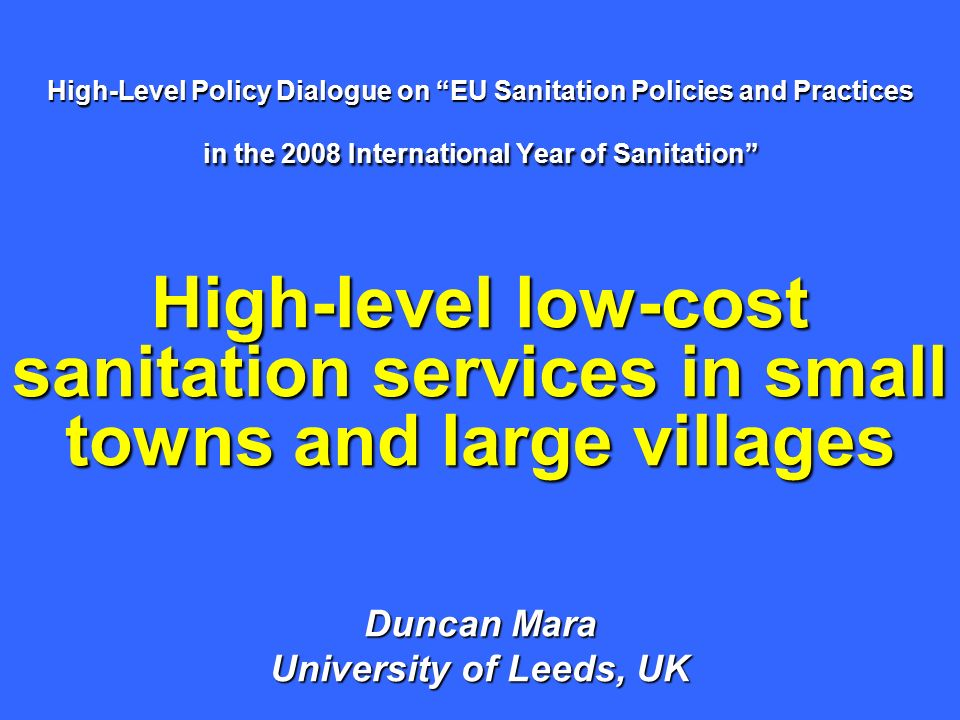 High-Level Policy Dialogue on EU Sanitation Policies and Practices in the 2008 International Year of Sanitation High-level low-cost sanitation services in small towns and large villages Duncan Mara University of Leeds, UK