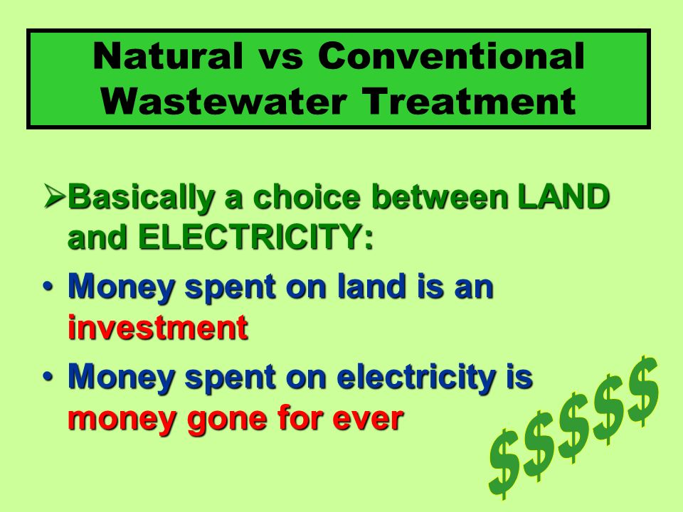 Natural vs Conventional Wastewater Treatment Basically a choice between LAND and ELECTRICITY: Basically a choice between LAND and ELECTRICITY: Money spent on land is an investmentMoney spent on land is an investment Money spent on electricity is money gone for everMoney spent on electricity is money gone for ever