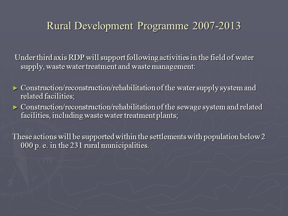 Rural Development Programme 2007-2013 Under third axis RDP will support following activities in the field of water supply, waste water treatment and waste management: Under third axis RDP will support following activities in the field of water supply, waste water treatment and waste management: Construction/reconstruction/rehabilitation of the water supply system and related facilities; Construction/reconstruction/rehabilitation of the water supply system and related facilities; Construction/reconstruction/rehabilitation of the sewage system and related facilities, including waste water treatment plants; Construction/reconstruction/rehabilitation of the sewage system and related facilities, including waste water treatment plants; These actions will be supported within the settlements with population below 2 000 p.