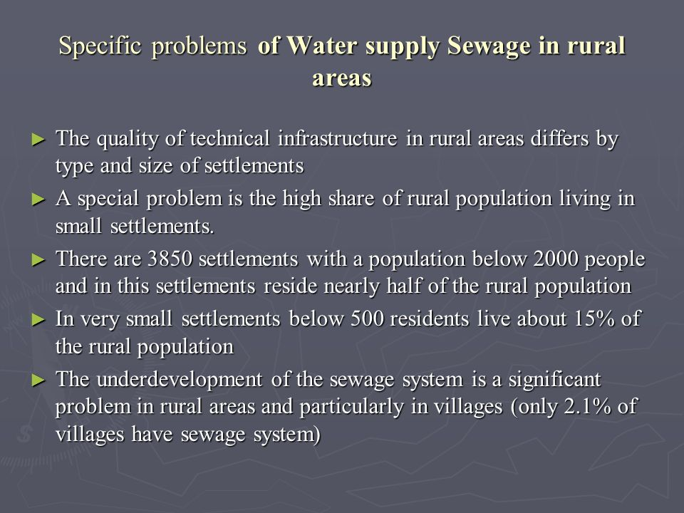 Specific problems of Water supply Sewage in rural areas The quality of technical infrastructure in rural areas differs by type and size of settlements The quality of technical infrastructure in rural areas differs by type and size of settlements A special problem is the high share of rural population living in small settlements.