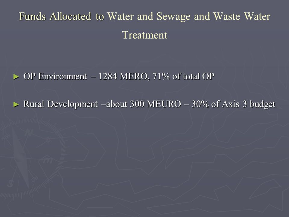 Funds Allocated to Funds Allocated to Water and Sewage and Waste Water Treatment OP Environment – 1284 MERO, 71% of total OP OP Environment – 1284 MERO, 71% of total OP Rural Development –about 300 MEURO – 30% of Axis 3 budget Rural Development –about 300 MEURO – 30% of Axis 3 budget