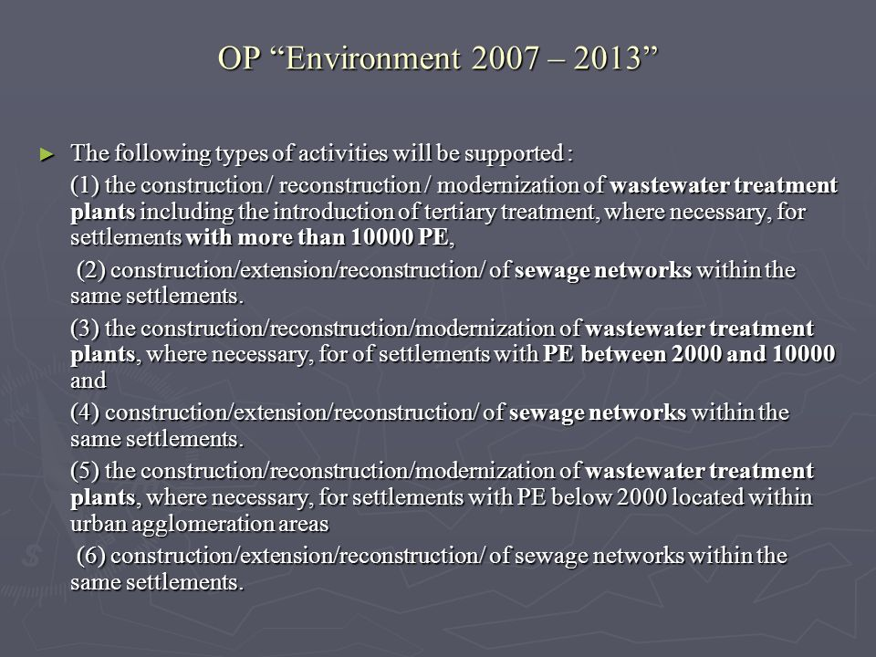 OP Environment 2007 – 2013 The following types of activities will be supported : The following types of activities will be supported : (1) the construction / reconstruction / modernization of wastewater treatment plants including the introduction of tertiary treatment, where necessary, for settlements with more than 10000 PE, (2) construction/extension/reconstruction/ of sewage networks within the same settlements.