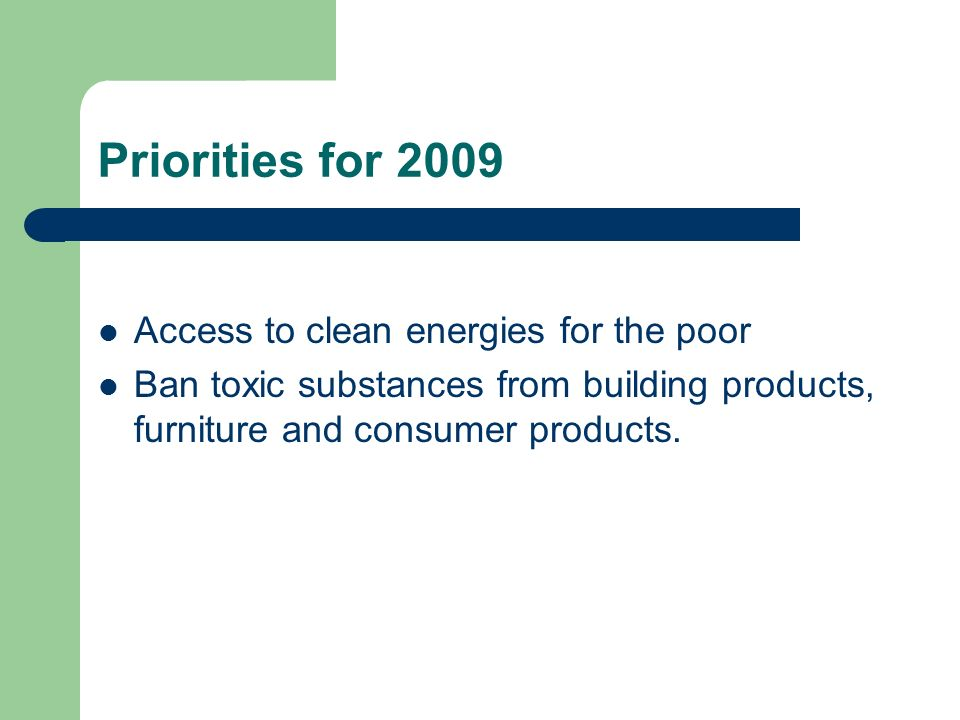 Priorities for 2009 Access to clean energies for the poor Ban toxic substances from building products, furniture and consumer products.
