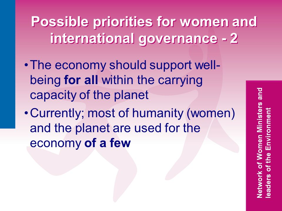 Network of Women Ministers and leaders of the Environment Possible priorities for women and international governance - 2 The economy should support well- being for all within the carrying capacity of the planet Currently; most of humanity (women) and the planet are used for the economy of a few