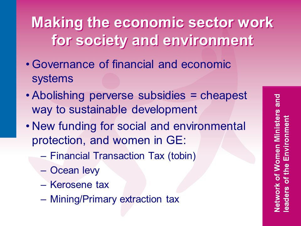 Network of Women Ministers and leaders of the Environment Making the economic sector work for society and environment Governance of financial and economic systems Abolishing perverse subsidies = cheapest way to sustainable development New funding for social and environmental protection, and women in GE: –Financial Transaction Tax (tobin) –Ocean levy –Kerosene tax –Mining/Primary extraction tax