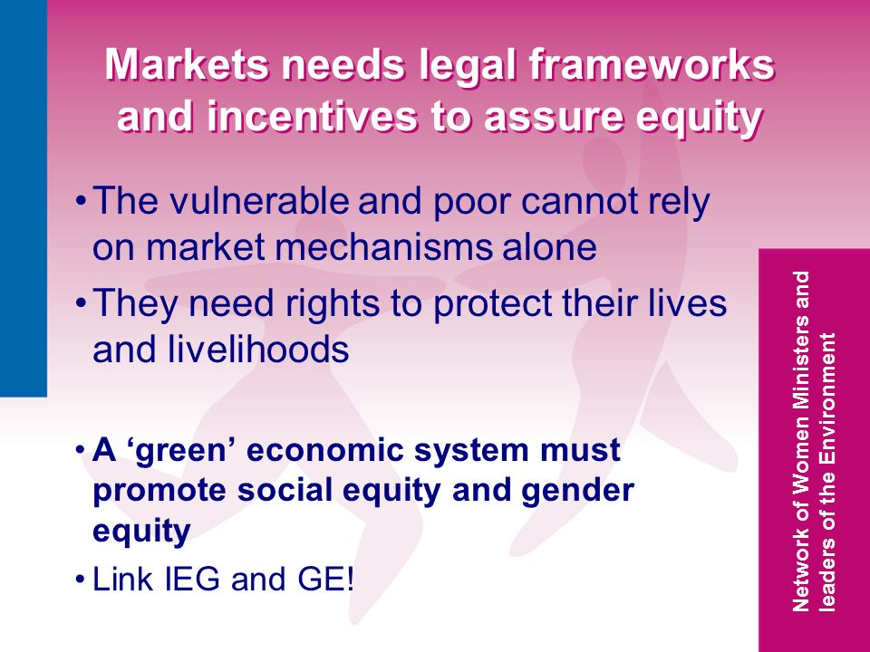 Network of Women Ministers and leaders of the Environment Markets needs legal frameworks and incentives to assure equity The vulnerable and poor cannot rely on market mechanisms alone They need rights to protect their lives and livelihoods A green economic system must promote social equity and gender equity Link IEG and GE!