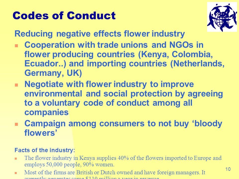 10 Reducing negative effects flower industry Cooperation with trade unions and NGOs in flower producing countries (Kenya, Colombia, Ecuador..) and importing countries (Netherlands, Germany, UK) Negotiate with flower industry to improve environmental and social protection by agreeing to a voluntary code of conduct among all companies Campaign among consumers to not buy bloody flowers Facts of the industry: The flower industry in Kenya supplies 40% of the flowers imported to Europe and employs 50,000 people, 90% women.