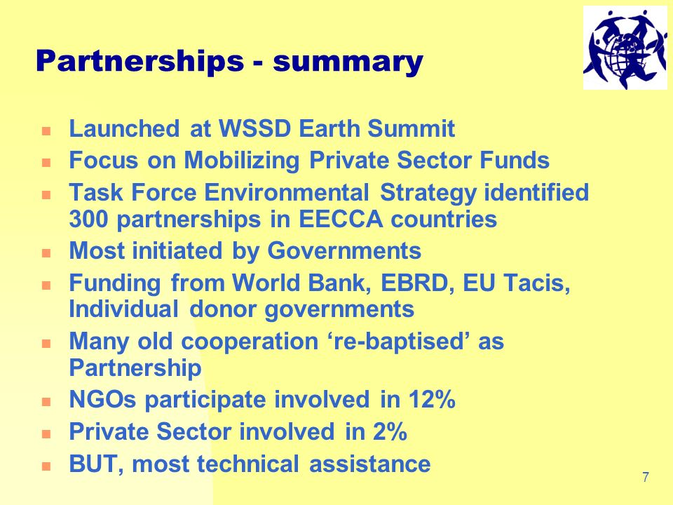 7 Launched at WSSD Earth Summit Focus on Mobilizing Private Sector Funds Task Force Environmental Strategy identified 300 partnerships in EECCA countries Most initiated by Governments Funding from World Bank, EBRD, EU Tacis, Individual donor governments Many old cooperation re-baptised as Partnership NGOs participate involved in 12% Private Sector involved in 2% BUT, most technical assistance Partnerships - summary