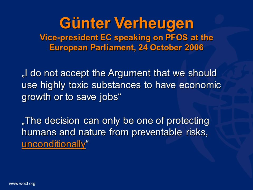 www.wecf.org Günter Verheugen Vice-president EC speaking on PFOS at the European Parliament, 24 October 2006 I do not accept the Argument that we should use highly toxic substances to have economic growth or to save jobs The decision can only be one of protecting humans and nature from preventable risks, unconditionally