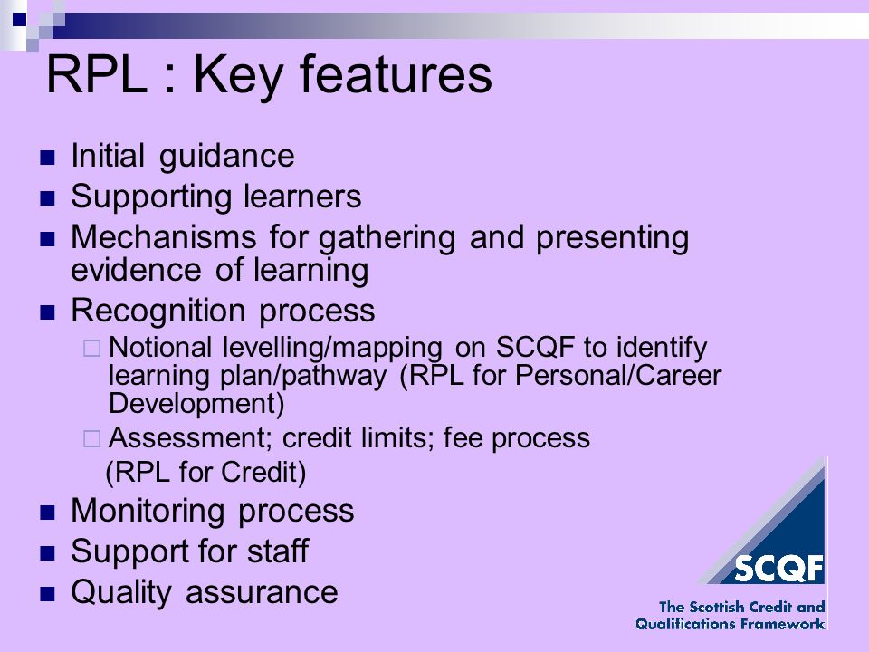 RPL : Key features Initial guidance Supporting learners Mechanisms for gathering and presenting evidence of learning Recognition process Notional levelling/mapping on SCQF to identify learning plan/pathway (RPL for Personal/Career Development) Assessment; credit limits; fee process (RPL for Credit) Monitoring process Support for staff Quality assurance
