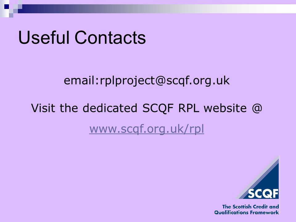 Useful Contacts email:rplproject@scqf.org.uk Visit the dedicated SCQF RPL website @ www.scqf.org.uk/rpl