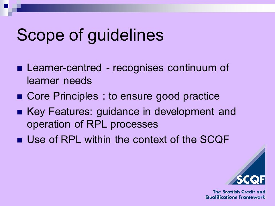 Scope of guidelines Learner-centred - recognises continuum of learner needs Core Principles : to ensure good practice Key Features: guidance in development and operation of RPL processes Use of RPL within the context of the SCQF