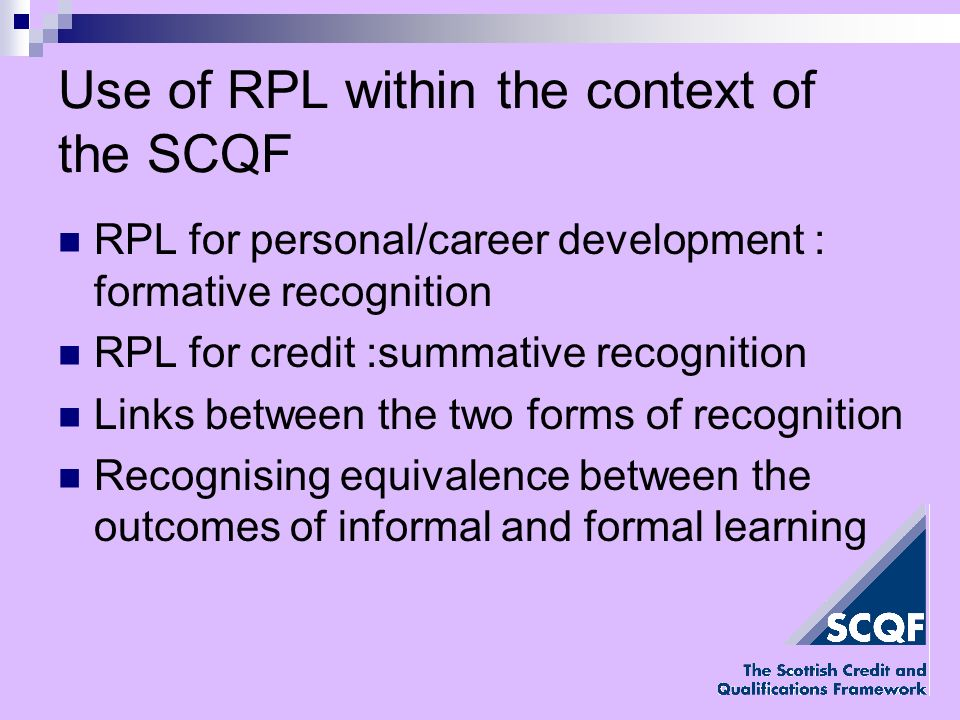RPL for personal/career development : formative recognition RPL for credit :summative recognition Links between the two forms of recognition Recognising equivalence between the outcomes of informal and formal learning