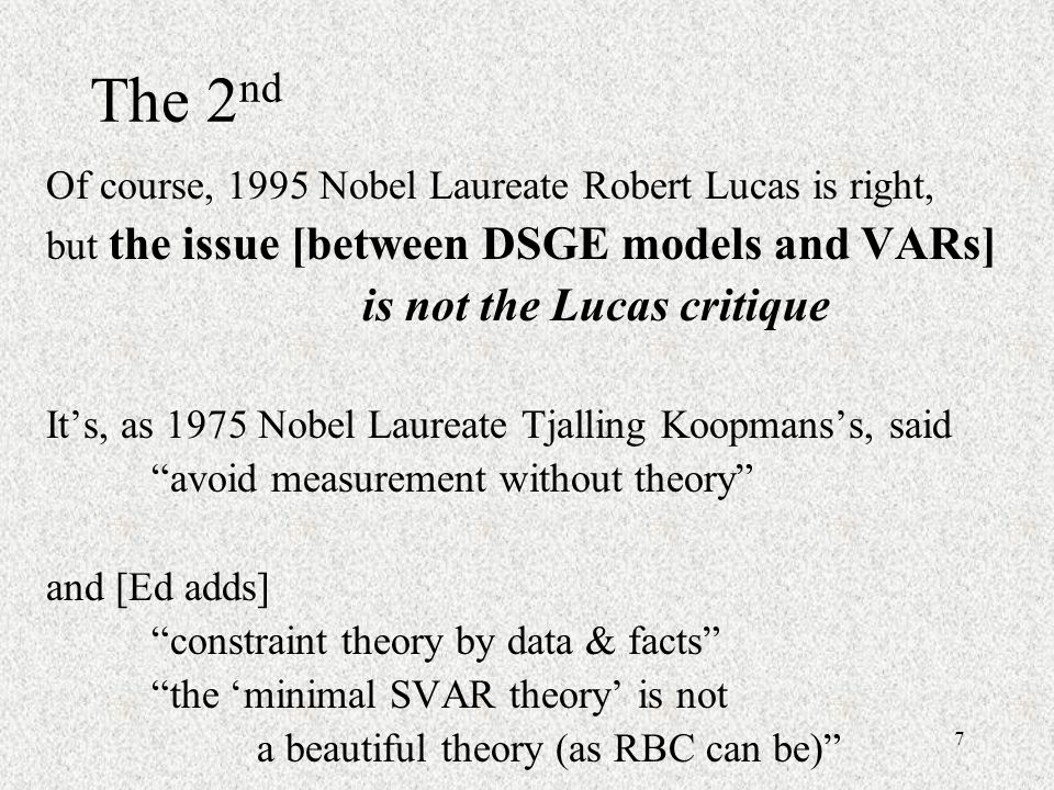 7 The 2 nd Of course, 1995 Nobel Laureate Robert Lucas is right, but the issue [between DSGE models and VARs] is not the Lucas critique Its, as 1975 Nobel Laureate Tjalling Koopmanss, said avoid measurement without theory and [Ed adds] constraint theory by data & facts the minimal SVAR theory is not a beautiful theory (as RBC can be)