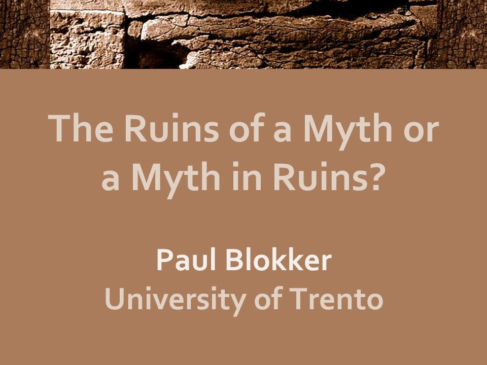 The Ruins of a Myth or a Myth in Ruins Paul Blokker University of Trento