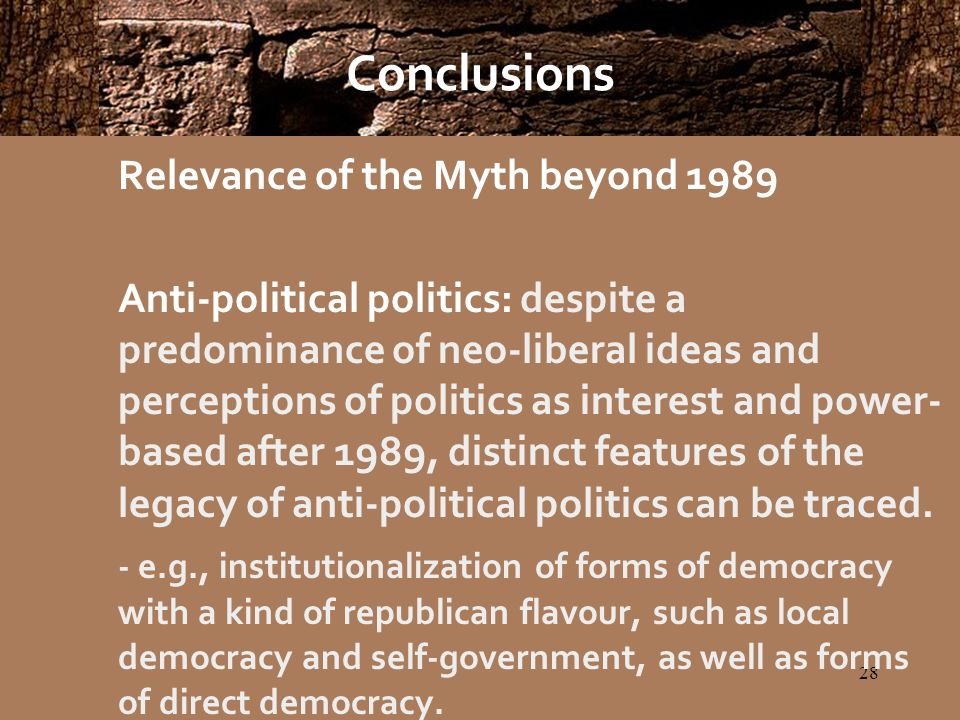 28 Conclusions Relevance of the Myth beyond 1989 Anti-political politics: despite a predominance of neo-liberal ideas and perceptions of politics as interest and power- based after 1989, distinct features of the legacy of anti-political politics can be traced.