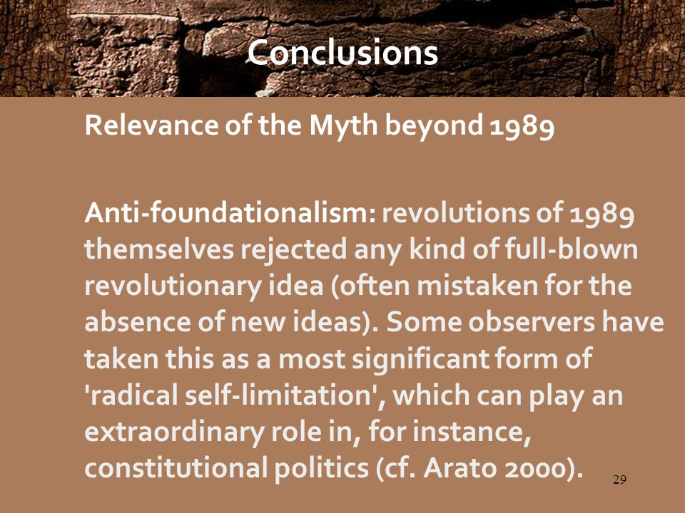 29 Conclusions Relevance of the Myth beyond 1989 Anti-foundationalism: revolutions of 1989 themselves rejected any kind of full-blown revolutionary idea (often mistaken for the absence of new ideas).