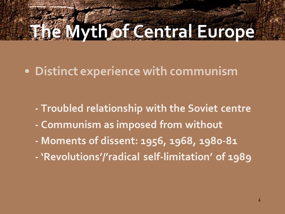 4 The Myth of Central Europe Distinct experience with communism - Troubled relationship with the Soviet centre - Communism as imposed from without - Moments of dissent: 1956, 1968, 1980-81 - Revolutions/radical self-limitation of 1989