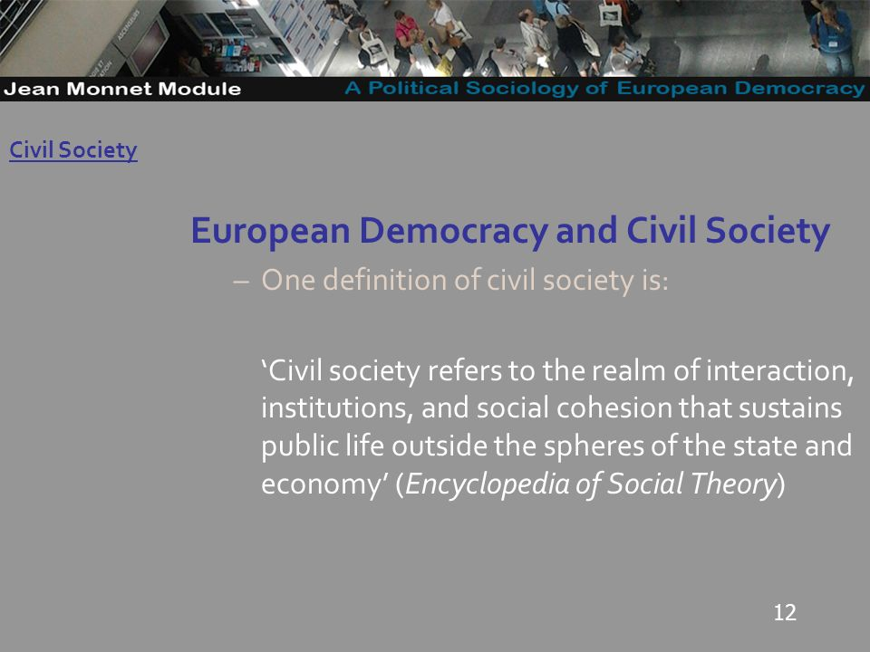 12 European Democracy and Civil Society –One definition of civil society is: Civil society refers to the realm of interaction, institutions, and social cohesion that sustains public life outside the spheres of the state and economy (Encyclopedia of Social Theory) Governo Locale Civil Society