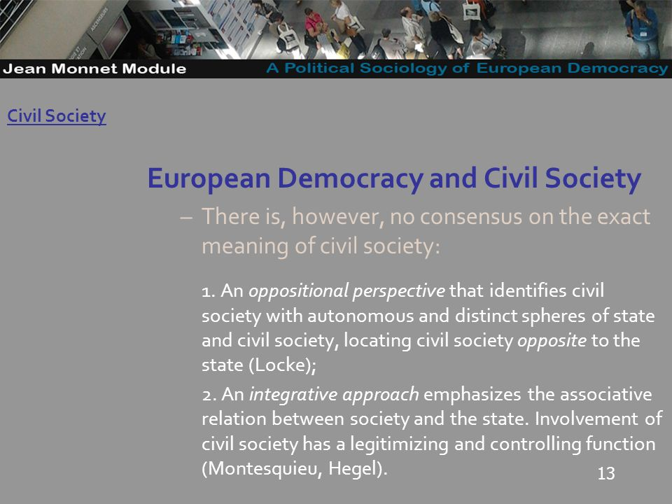 13 European Democracy and Civil Society –There is, however, no consensus on the exact meaning of civil society: 1.