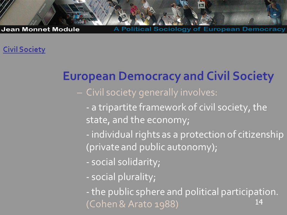 14 European Democracy and Civil Society –Civil society generally involves: - a tripartite framework of civil society, the state, and the economy; - individual rights as a protection of citizenship (private and public autonomy); - social solidarity; - social plurality; - the public sphere and political participation.