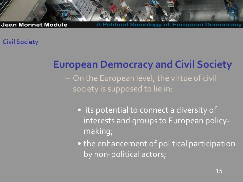 15 European Democracy and Civil Society –On the European level, the virtue of civil society is supposed to lie in: its potential to connect a diversity of interests and groups to European policy- making; the enhancement of political participation by non-political actors; Governo Locale Civil Society