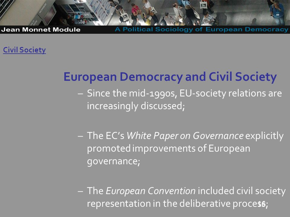 16 European Democracy and Civil Society –Since the mid-1990s, EU-society relations are increasingly discussed; –The ECs White Paper on Governance explicitly promoted improvements of European governance; –The European Convention included civil society representation in the deliberative process; Governo Locale Civil Society
