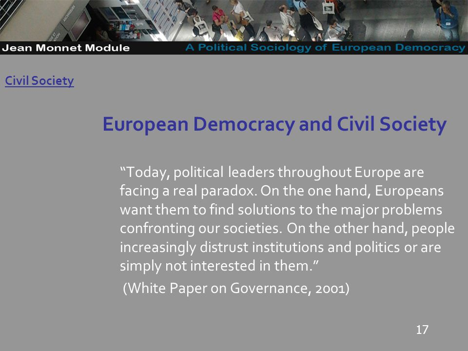 17 European Democracy and Civil Society Today, political leaders throughout Europe are facing a real paradox.