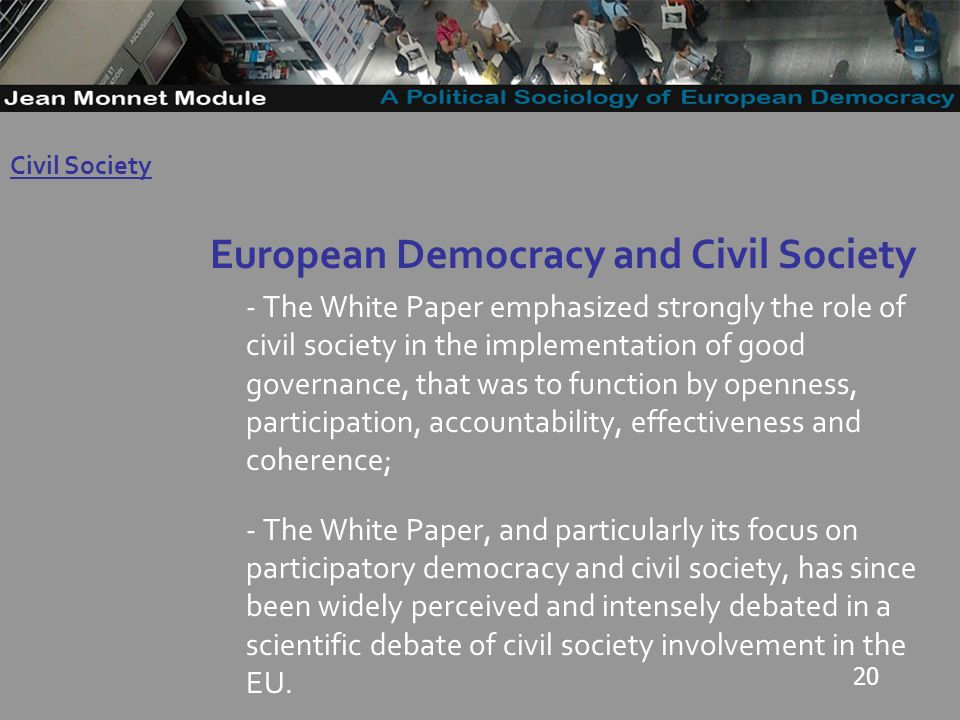 20 European Democracy and Civil Society - The White Paper emphasized strongly the role of civil society in the implementation of good governance, that was to function by openness, participation, accountability, effectiveness and coherence; - The White Paper, and particularly its focus on participatory democracy and civil society, has since been widely perceived and intensely debated in a scientific debate of civil society involvement in the EU.