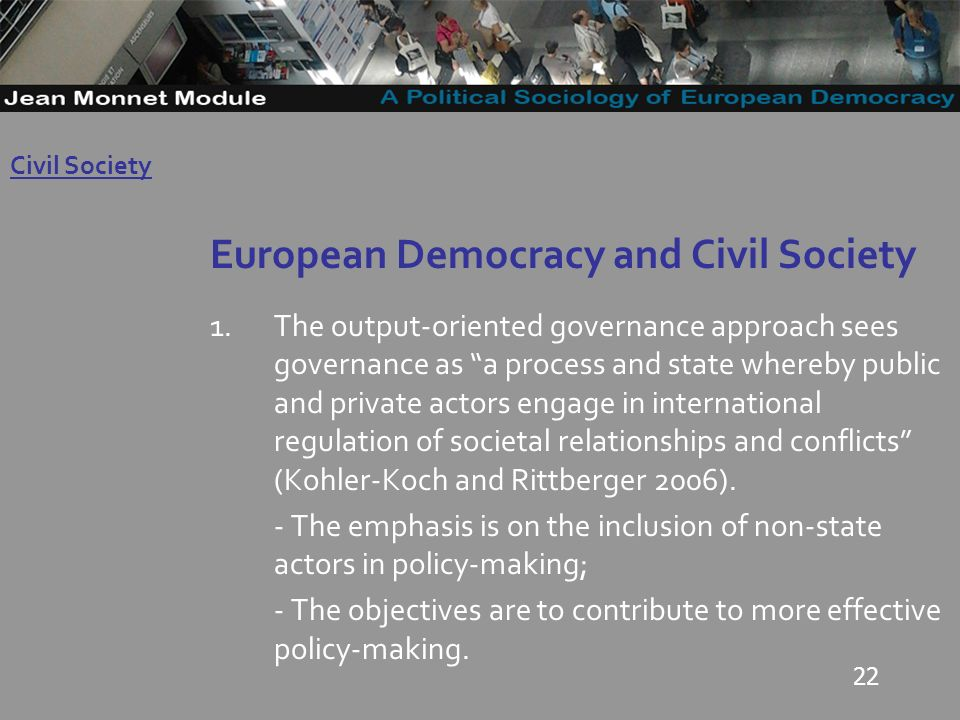 22 European Democracy and Civil Society 1.The output-oriented governance approach sees governance as a process and state whereby public and private actors engage in international regulation of societal relationships and conflicts (Kohler-Koch and Rittberger 2006).
